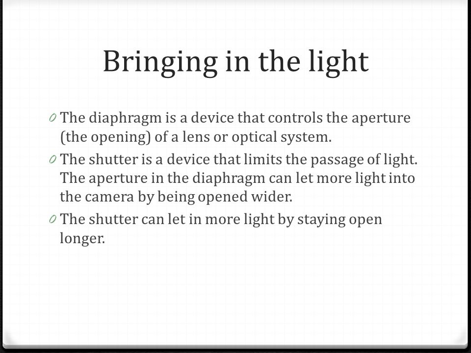 Bringing in the light 0 The diaphragm is a device that controls the aperture (the opening) of a lens or optical system. 0 The shutter is a device that
