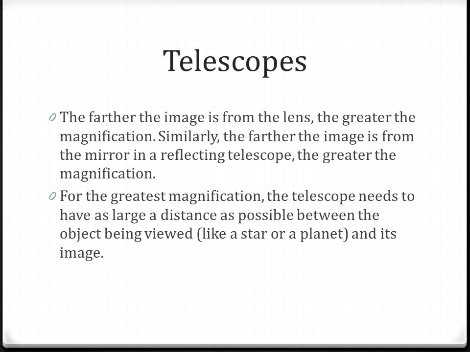 Telescopes 0 The farther the image is from the lens, the greater the magnification. Similarly, the farther the image is from the mirror in a reflectin