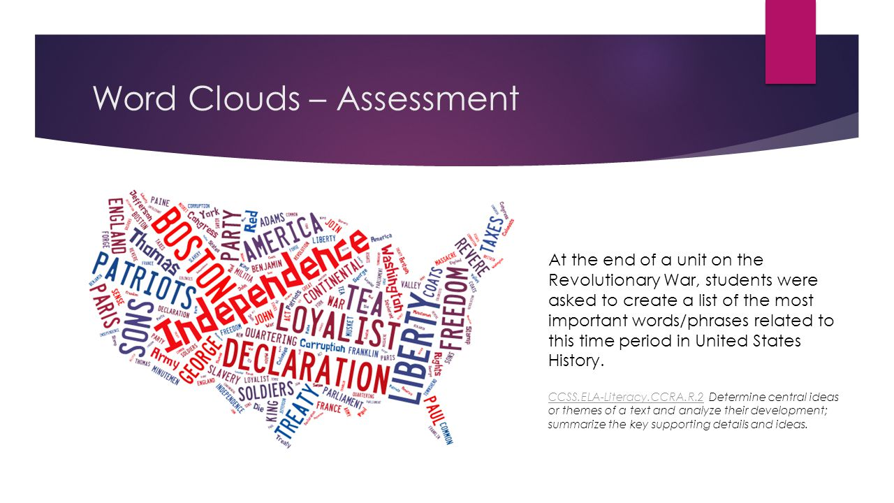 Word Clouds – Assessment At the end of a unit on the Revolutionary War, students were asked to create a list of the most important words/phrases related to this time period in United States History.