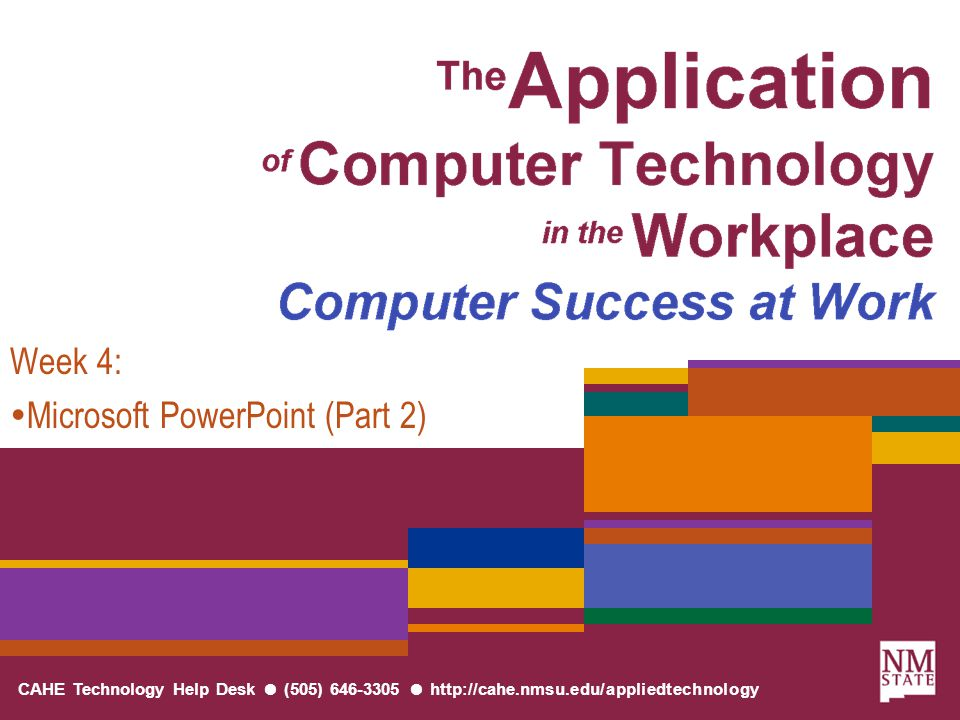 CAHE Technology Help Desk ● (505) 646-3305 ● http://cahe.nmsu.edu/appliedtechnology Week 4:  Microsoft PowerPoint (Part 2)
