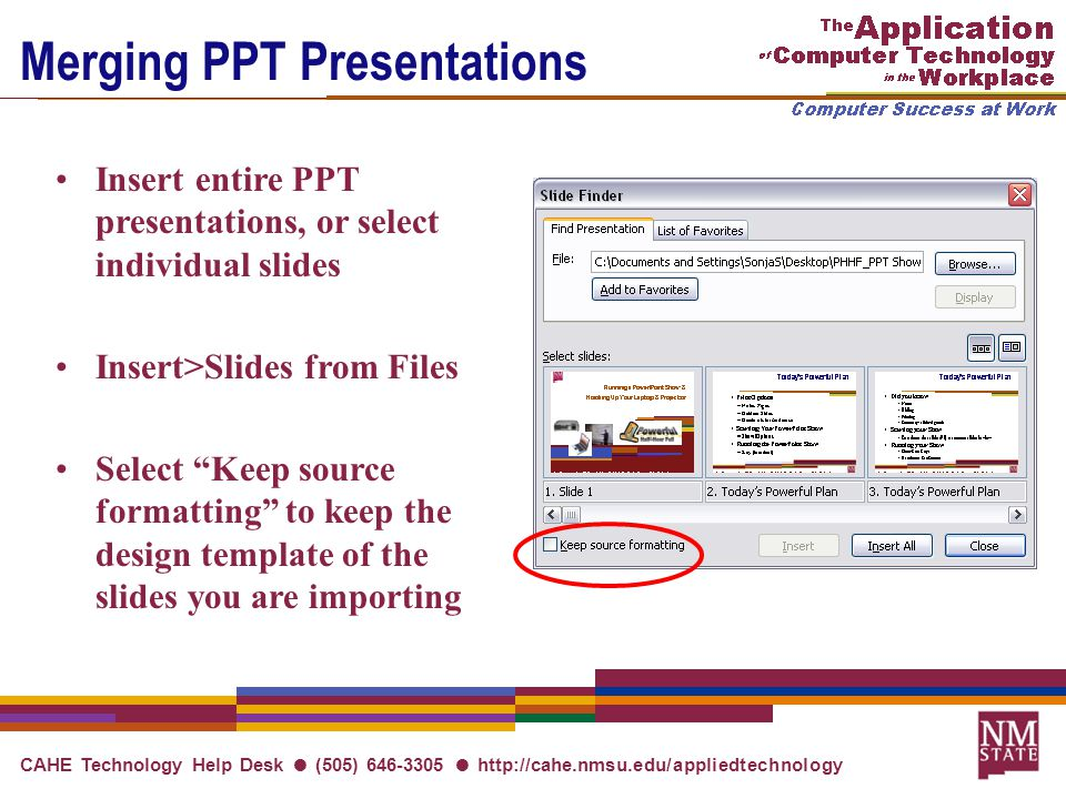 CAHE Technology Help Desk ● (505) 646-3305 ● http://cahe.nmsu.edu/appliedtechnology Merging PPT Presentations Insert entire PPT presentations, or select individual slides Insert>Slides from Files Select Keep source formatting to keep the design template of the slides you are importing