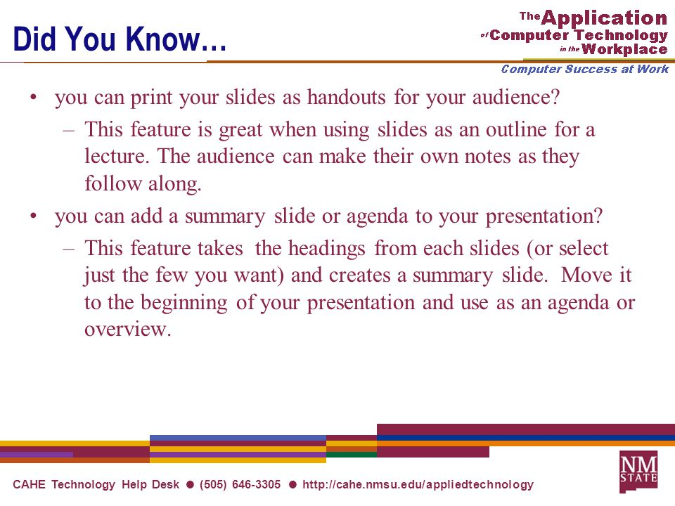 CAHE Technology Help Desk ● (505) 646-3305 ● http://cahe.nmsu.edu/appliedtechnology Did You Know… you can print your slides as handouts for your audience.