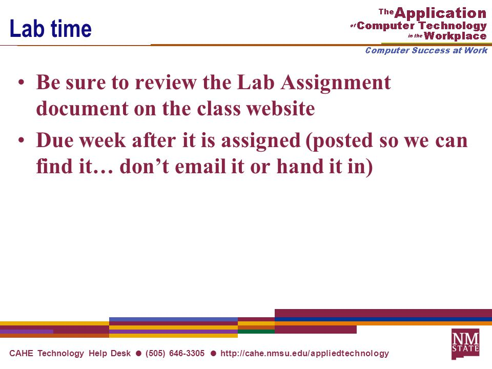 CAHE Technology Help Desk ● (505) 646-3305 ● http://cahe.nmsu.edu/appliedtechnology Lab time Be sure to review the Lab Assignment document on the class website Due week after it is assigned (posted so we can find it… don't email it or hand it in)