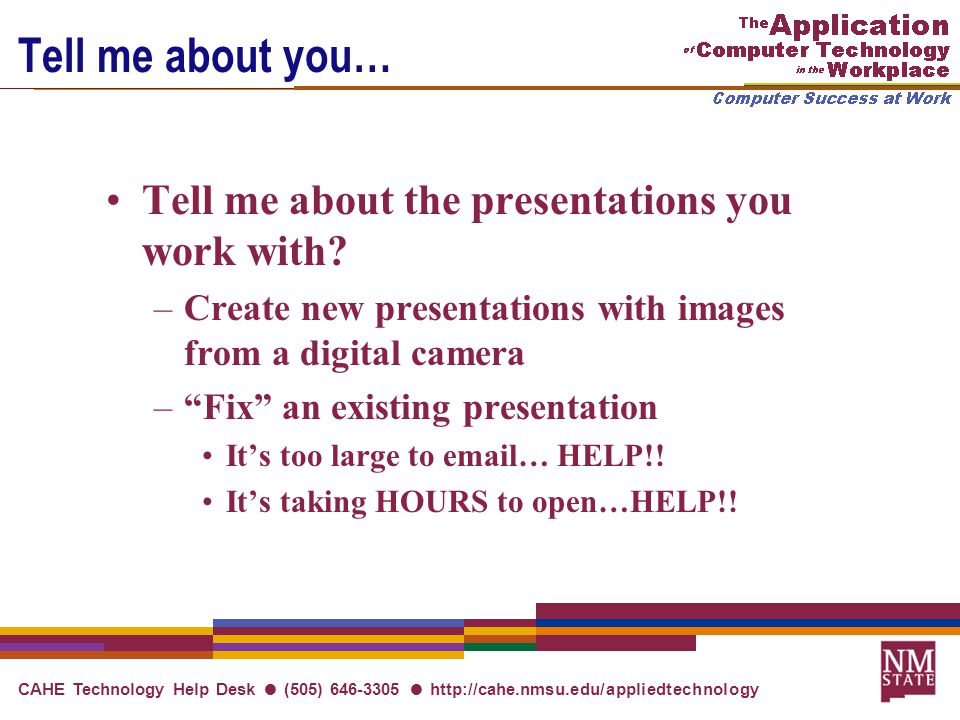 CAHE Technology Help Desk ● (505) 646-3305 ● http://cahe.nmsu.edu/appliedtechnology Tell me about you… Tell me about the presentations you work with.