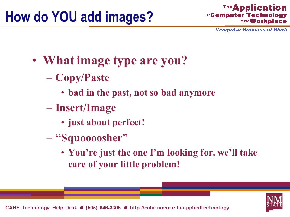 CAHE Technology Help Desk ● (505) 646-3305 ● http://cahe.nmsu.edu/appliedtechnology How do YOU add images.