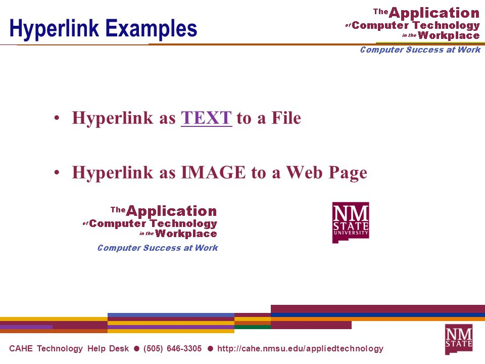CAHE Technology Help Desk ● (505) 646-3305 ● http://cahe.nmsu.edu/appliedtechnology Hyperlink Examples Hyperlink as TEXT to a FileTEXT Hyperlink as IMAGE to a Web Page