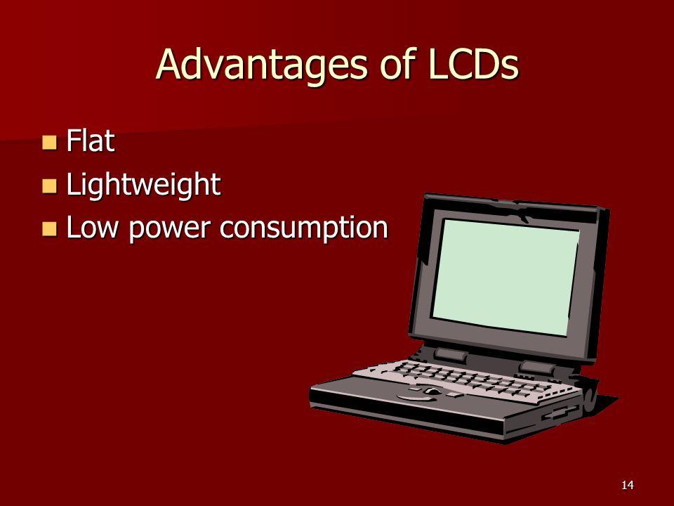 14 Advantages of LCDs Flat Flat Lightweight Lightweight Low power consumption Low power consumption