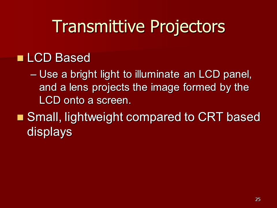 25 Transmittive Projectors LCD Based LCD Based –Use a bright light to illuminate an LCD panel, and a lens projects the image formed by the LCD onto a
