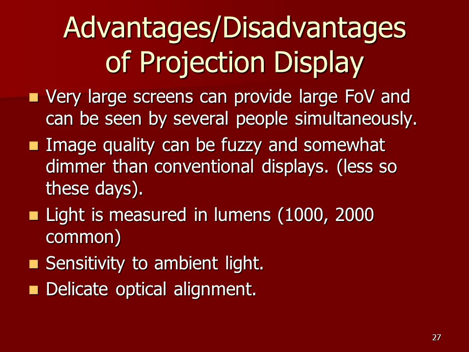 27 Advantages/Disadvantages of Projection Display Very large screens can provide large FoV and can be seen by several people simultaneously. Very larg