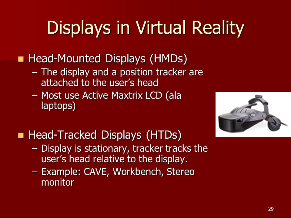 29 Displays in Virtual Reality Head-Mounted Displays (HMDs) Head-Mounted Displays (HMDs) –The display and a position tracker are attached to the user'