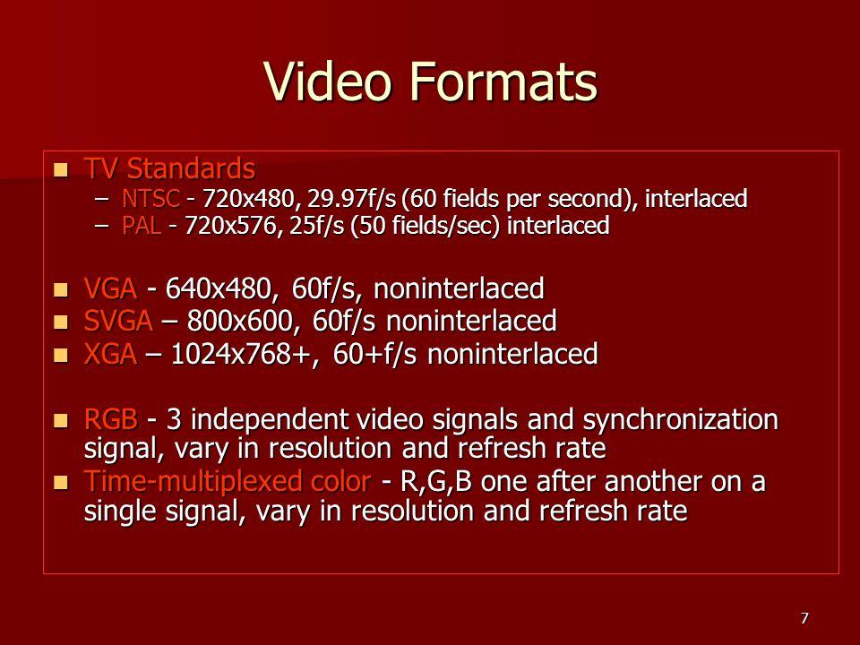 7 Video Formats TV Standards TV Standards –NTSC - 720x480, 29.97f/s (60 fields per second), interlaced –PAL - 720x576, 25f/s (50 fields/sec) interlace
