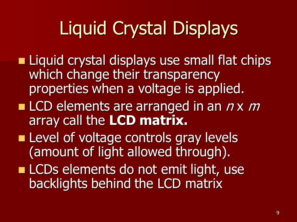 10 Liquid Crystal Displays (LCDs) LCDs have cells that either allow light to flow through, or block it.