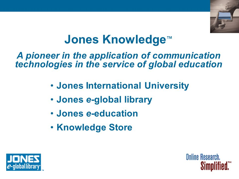 Jones e-global library ® A comprehensive suite of online research and learning tools Designed and maintained by professional reference librarians Supports online research with academically appropriate resources Complements and extends your existing library resources