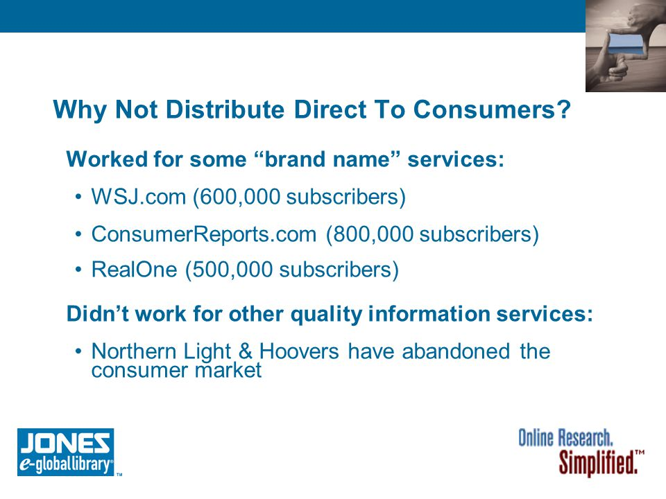 "Why Not Distribute Direct To Consumers? Worked for some ""brand name"" services: WSJ.com (600,000 subscribers) ConsumerReports.com (800,000 subscribers)"