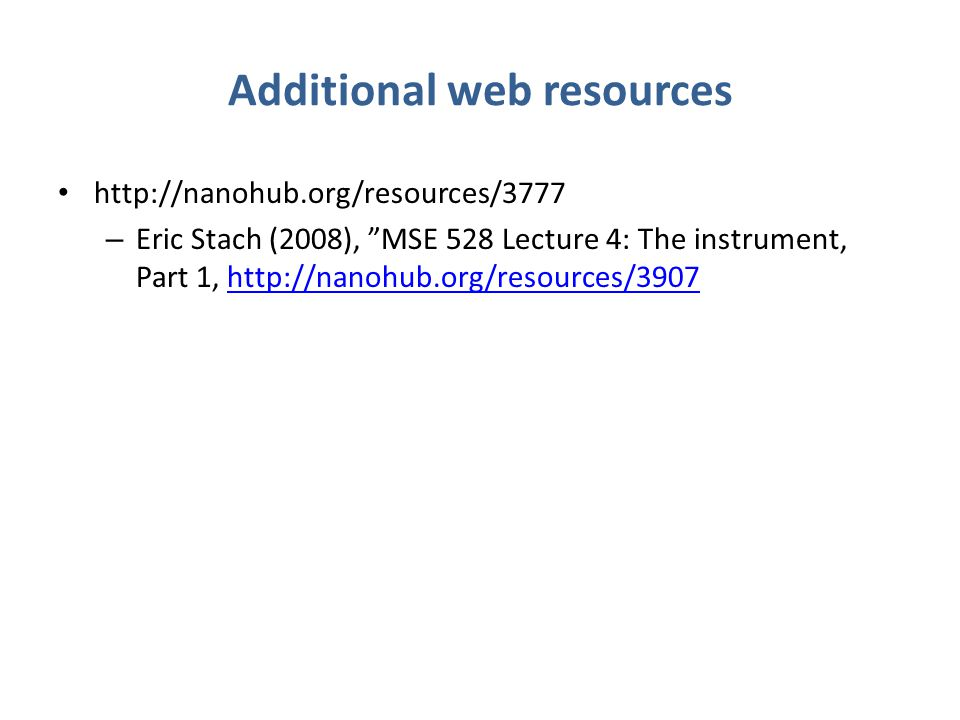 Additional web resources http://nanohub.org/resources/3777 – Eric Stach (2008), MSE 528 Lecture 4: The instrument, Part 1, http://nanohub.org/resources/3907http://nanohub.org/resources/3907