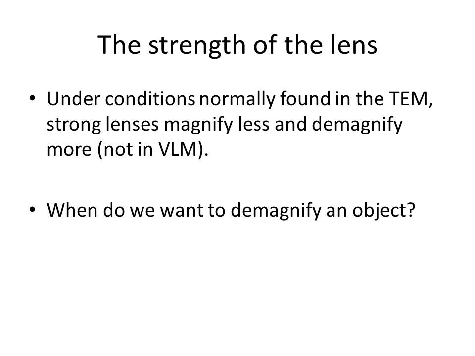 Under conditions normally found in the TEM, strong lenses magnify less and demagnify more (not in VLM). When do we want to demagnify an object? The st