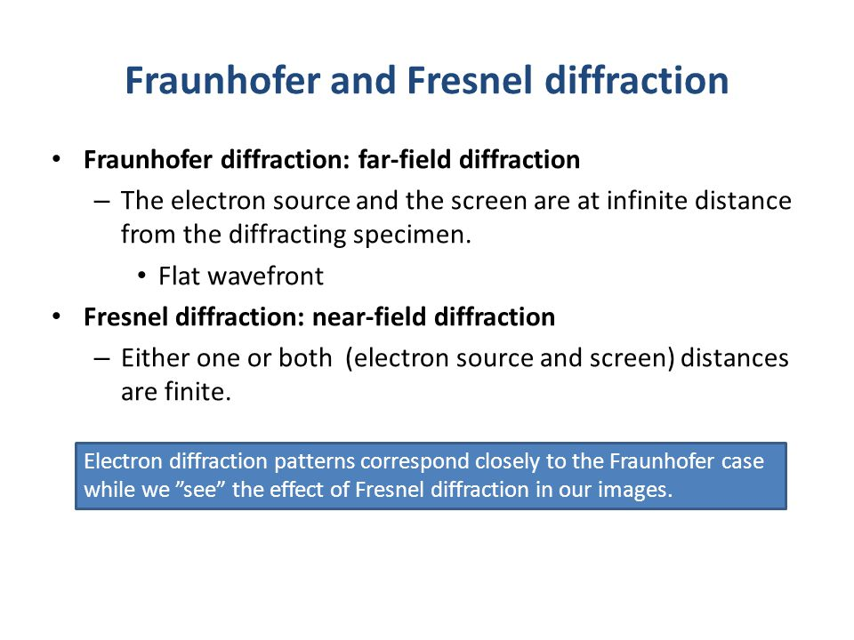 Fraunhofer and Fresnel diffraction Fraunhofer diffraction: far-field diffraction – The electron source and the screen are at infinite distance from th