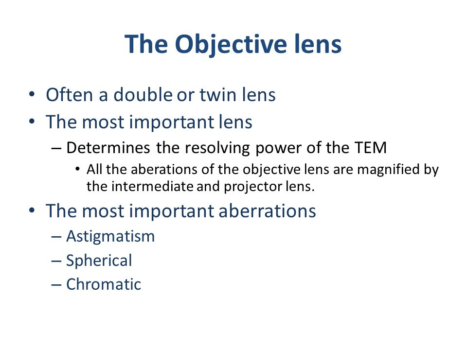The Objective lens Often a double or twin lens The most important lens – Determines the resolving power of the TEM All the aberations of the objective lens are magnified by the intermediate and projector lens.