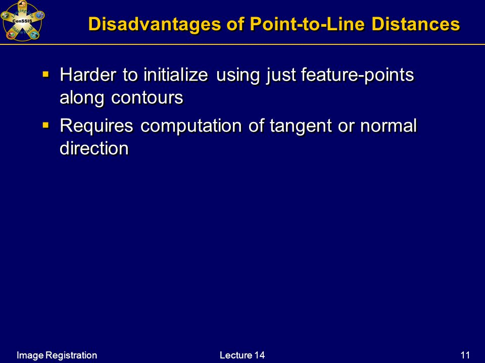 Image RegistrationLecture 14 11 Disadvantages of Point-to-Line Distances  Harder to initialize using just feature-points along contours  Requires computation of tangent or normal direction  Harder to initialize using just feature-points along contours  Requires computation of tangent or normal direction