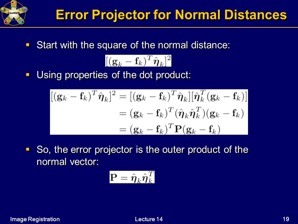 Image RegistrationLecture 14 19 Error Projector for Normal Distances  Start with the square of the normal distance:  Using properties of the dot product:  So, the error projector is the outer product of the normal vector:  Start with the square of the normal distance:  Using properties of the dot product:  So, the error projector is the outer product of the normal vector:
