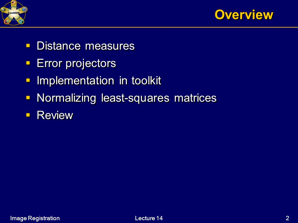 Image RegistrationLecture 14 2 Overview  Distance measures  Error projectors  Implementation in toolkit  Normalizing least-squares matrices  Review  Distance measures  Error projectors  Implementation in toolkit  Normalizing least-squares matrices  Review