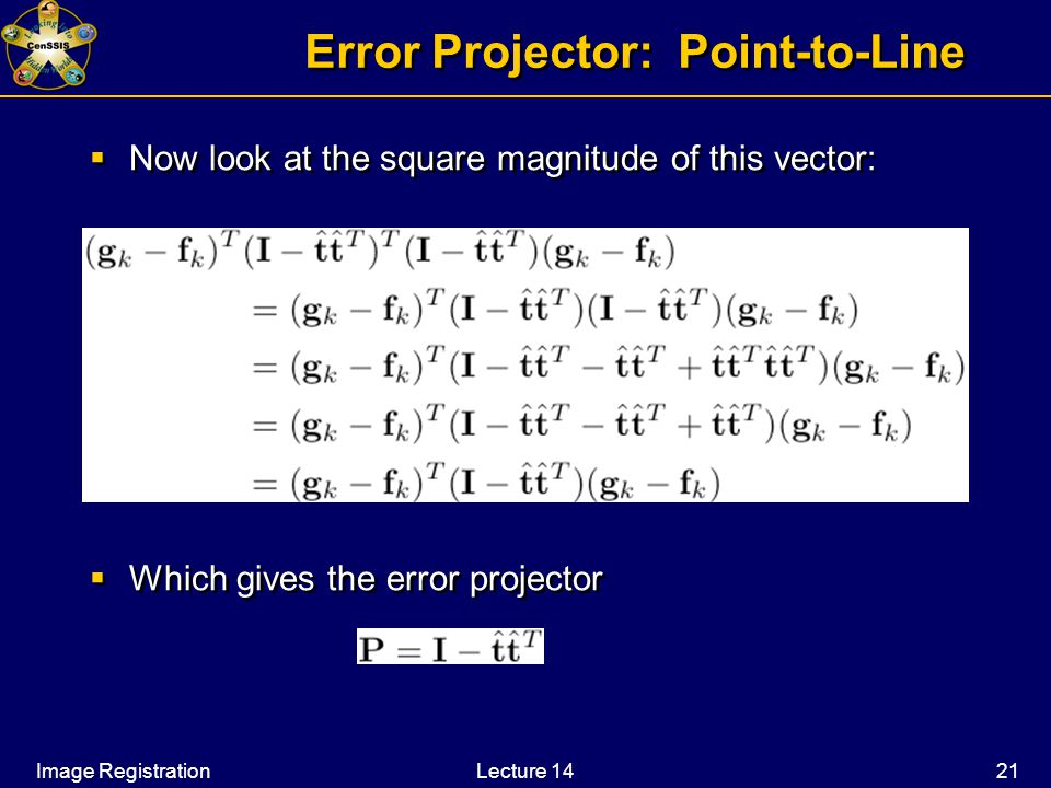 Image RegistrationLecture 14 21 Error Projector: Point-to-Line  Now look at the square magnitude of this vector:  Which gives the error projector  Now look at the square magnitude of this vector:  Which gives the error projector