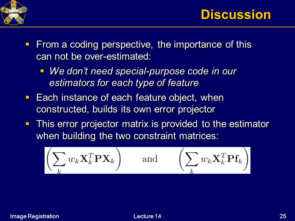 Image RegistrationLecture 14 25 Discussion  From a coding perspective, the importance of this can not be over-estimated:  We don't need special-purpose code in our estimators for each type of feature  Each instance of each feature object, when constructed, builds its own error projector  This error projector matrix is provided to the estimator when building the two constraint matrices:  From a coding perspective, the importance of this can not be over-estimated:  We don't need special-purpose code in our estimators for each type of feature  Each instance of each feature object, when constructed, builds its own error projector  This error projector matrix is provided to the estimator when building the two constraint matrices: