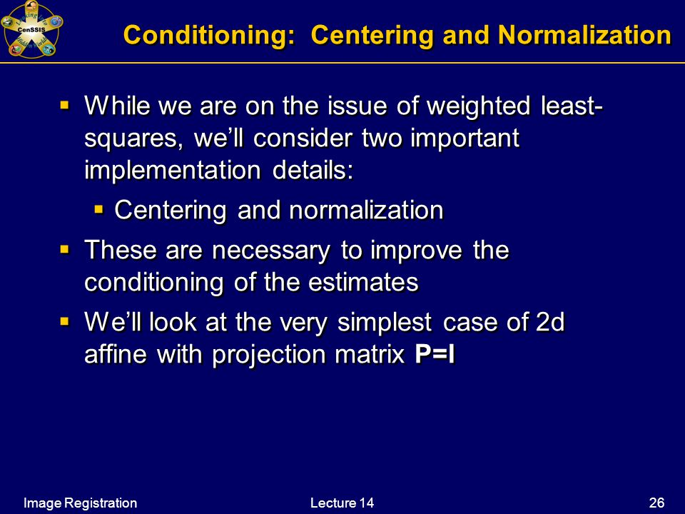 Image RegistrationLecture 14 26 Conditioning: Centering and Normalization  While we are on the issue of weighted least- squares, we'll consider two important implementation details:  Centering and normalization  These are necessary to improve the conditioning of the estimates  We'll look at the very simplest case of 2d affine with projection matrix P=I  While we are on the issue of weighted least- squares, we'll consider two important implementation details:  Centering and normalization  These are necessary to improve the conditioning of the estimates  We'll look at the very simplest case of 2d affine with projection matrix P=I
