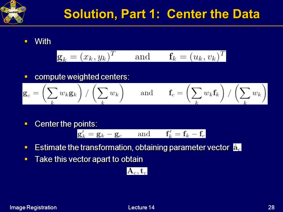 Image RegistrationLecture 14 28 Solution, Part 1: Center the Data  With  compute weighted centers:  Center the points:  Estimate the transformation, obtaining parameter vector  Take this vector apart to obtain  With  compute weighted centers:  Center the points:  Estimate the transformation, obtaining parameter vector  Take this vector apart to obtain