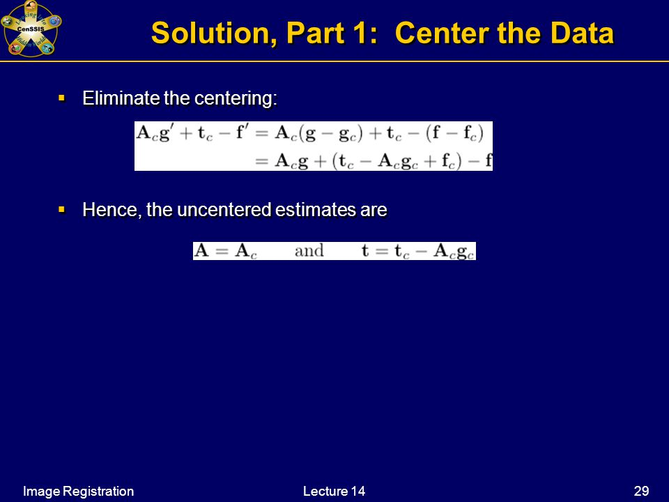 Image RegistrationLecture 14 29 Solution, Part 1: Center the Data  Eliminate the centering:  Hence, the uncentered estimates are  Eliminate the centering:  Hence, the uncentered estimates are