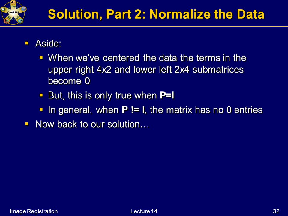 Image RegistrationLecture 14 32 Solution, Part 2: Normalize the Data  Aside:  When we've centered the data the terms in the upper right 4x2 and lower left 2x4 submatrices become 0  But, this is only true when P=I  In general, when P != I, the matrix has no 0 entries  Now back to our solution…  Aside:  When we've centered the data the terms in the upper right 4x2 and lower left 2x4 submatrices become 0  But, this is only true when P=I  In general, when P != I, the matrix has no 0 entries  Now back to our solution…