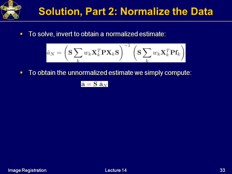 Image RegistrationLecture 14 33 Solution, Part 2: Normalize the Data  To solve, invert to obtain a normalized estimate:  To obtain the unnormalized estimate we simply compute:  To solve, invert to obtain a normalized estimate:  To obtain the unnormalized estimate we simply compute: