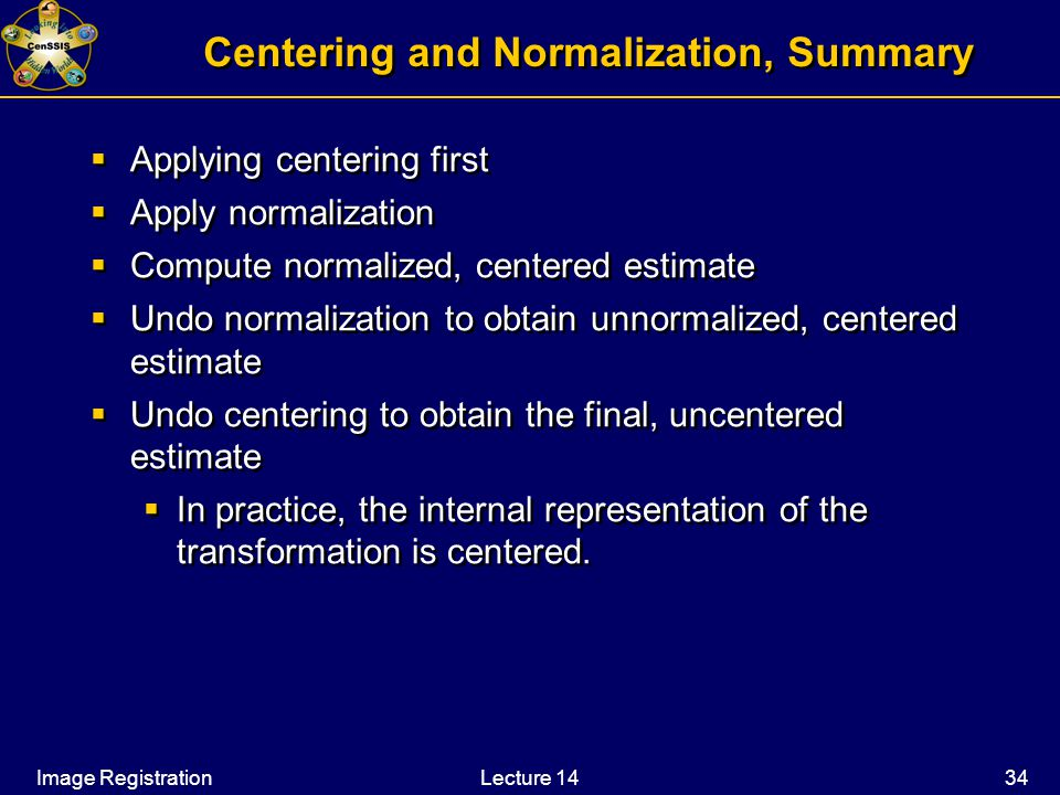 Image RegistrationLecture 14 34 Centering and Normalization, Summary  Applying centering first  Apply normalization  Compute normalized, centered estimate  Undo normalization to obtain unnormalized, centered estimate  Undo centering to obtain the final, uncentered estimate  In practice, the internal representation of the transformation is centered.