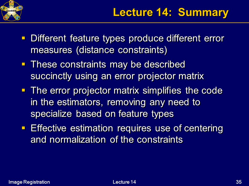 Image RegistrationLecture 14 35 Lecture 14: Summary  Different feature types produce different error measures (distance constraints)  These constraints may be described succinctly using an error projector matrix  The error projector matrix simplifies the code in the estimators, removing any need to specialize based on feature types  Effective estimation requires use of centering and normalization of the constraints  Different feature types produce different error measures (distance constraints)  These constraints may be described succinctly using an error projector matrix  The error projector matrix simplifies the code in the estimators, removing any need to specialize based on feature types  Effective estimation requires use of centering and normalization of the constraints