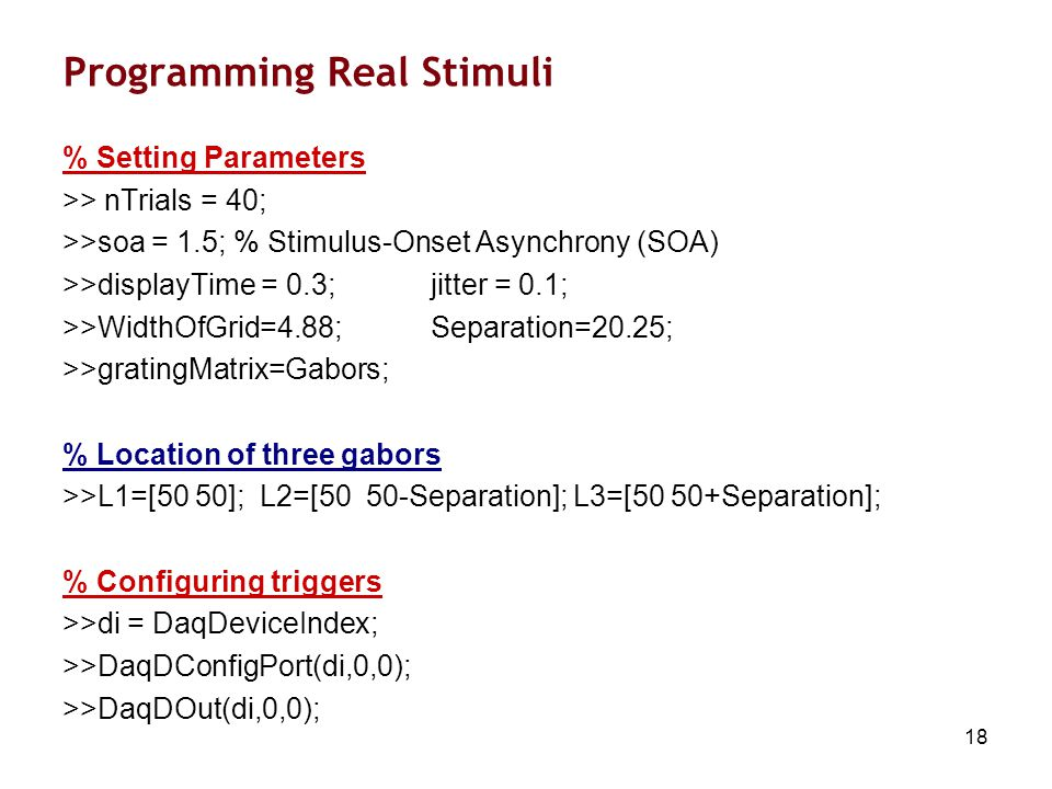 18 Programming Real Stimuli % Setting Parameters >> nTrials = 40; >>soa = 1.5; % Stimulus-Onset Asynchrony (SOA) >>displayTime = 0.3; jitter = 0.1; >>WidthOfGrid=4.88;Separation=20.25; >>gratingMatrix=Gabors; % Location of three gabors >>L1=[50 50]; L2=[50 50-Separation]; L3=[50 50+Separation]; % Configuring triggers >>di = DaqDeviceIndex; >>DaqDConfigPort(di,0,0); >>DaqDOut(di,0,0);