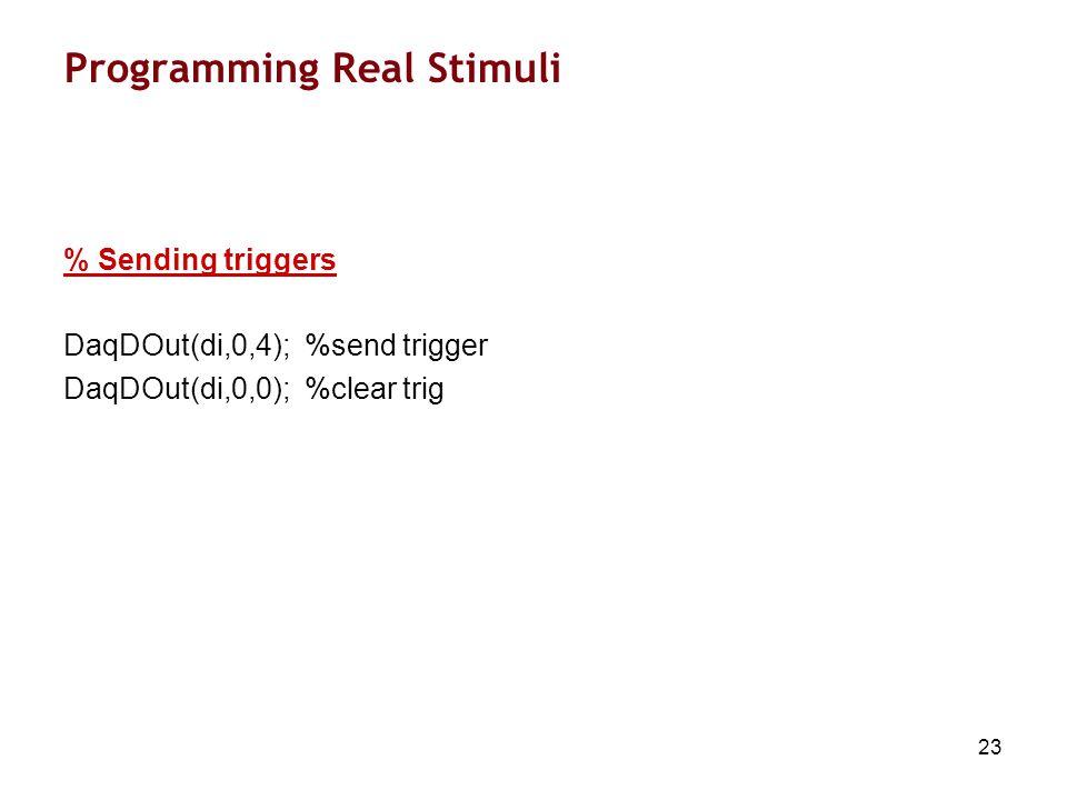 23 Programming Real Stimuli % Sending triggers DaqDOut(di,0,4); %send trigger DaqDOut(di,0,0); %clear trig