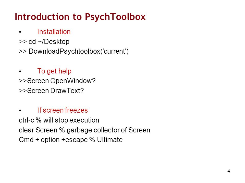 4 Introduction to PsychToolbox Installation >> cd ~/Desktop >> DownloadPsychtoolbox( current ) To get help >>Screen OpenWindow.