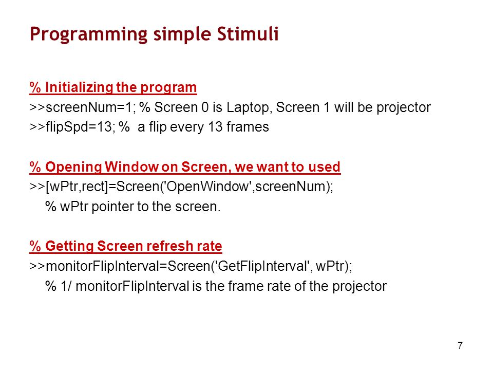 8 Programming Simple Stimuli % Finding Black and white >>black=BlackIndex(wPtr); >>white=WhiteIndex(wPtr); % Filling the screen with Black and wait >>Screen( FillRect ,wPtr,black); >>Screen(wPtr, Flip ); >>WaitSecs(2);