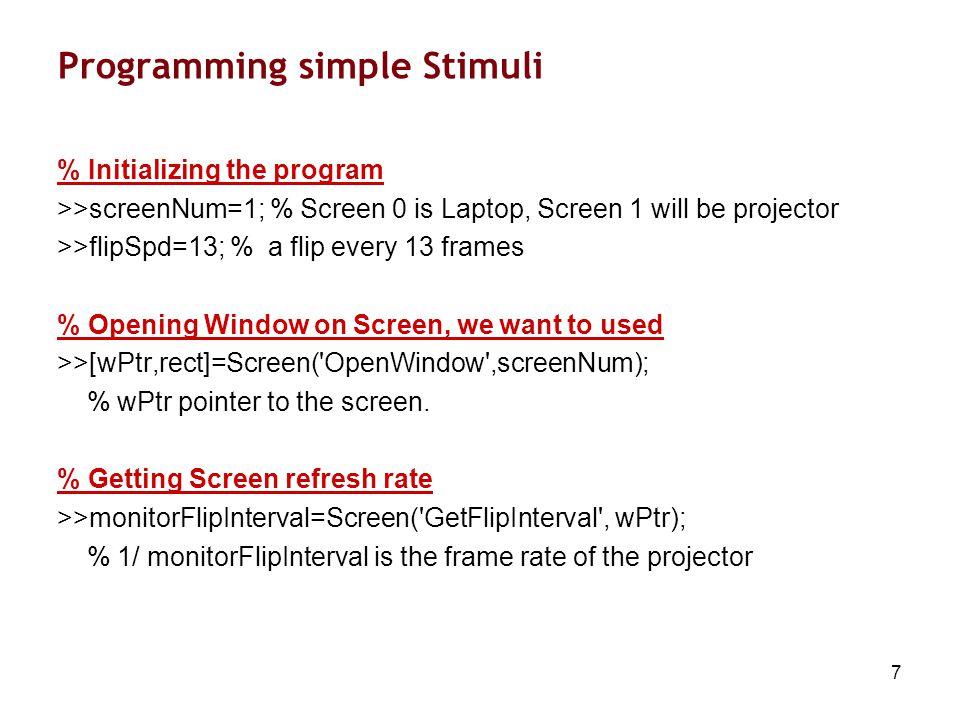 18 Programming Real Stimuli % Setting Parameters >> nTrials = 40; >>soa = 1.5; % Stimulus-Onset Asynchrony (SOA) >>displayTime = 0.3; jitter = 0.1; >>WidthOfGrid=4.88;Separation=20.25; >>gratingMatrix=Gabors; % Location of three gabors >>L1=[50 50]; L2=[50 50-Separation]; L3=[50 50+Separation]; % Configuring triggers >>di = DaqDeviceIndex; >>DaqDConfigPort(di,0,0); >>DaqDOut(di,0,0);