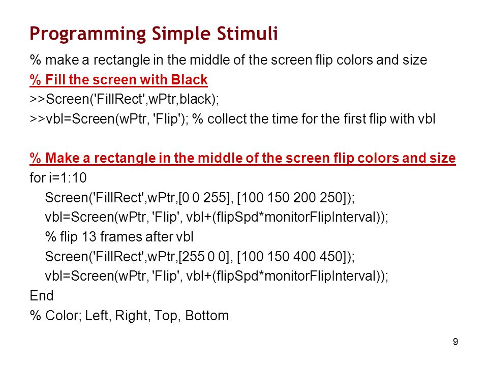 9 Programming Simple Stimuli % make a rectangle in the middle of the screen flip colors and size % Fill the screen with Black >>Screen( FillRect ,wPtr,black); >>vbl=Screen(wPtr, Flip ); % collect the time for the first flip with vbl % Make a rectangle in the middle of the screen flip colors and size for i=1:10 Screen( FillRect ,wPtr,[0 0 255], [100 150 200 250]); vbl=Screen(wPtr, Flip , vbl+(flipSpd*monitorFlipInterval)); % flip 13 frames after vbl Screen( FillRect ,wPtr,[255 0 0], [100 150 400 450]); vbl=Screen(wPtr, Flip , vbl+(flipSpd*monitorFlipInterval)); End % Color; Left, Right, Top, Bottom