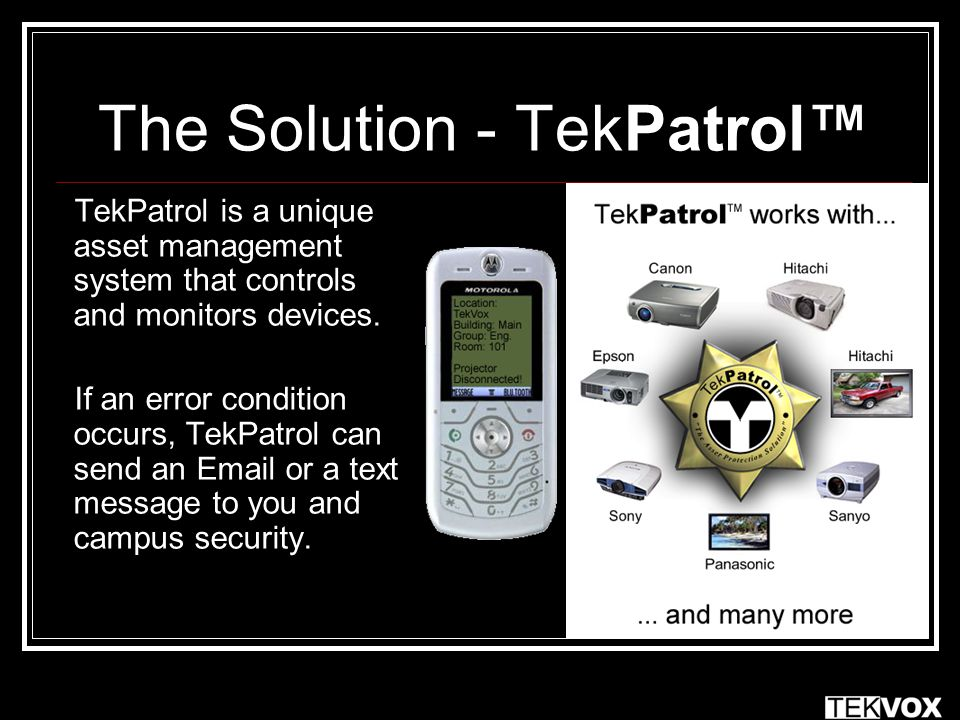 The Solution - TekPatrol™ TekPatrol is a unique asset management system that controls and monitors devices. If an error condition occurs, TekPatrol ca