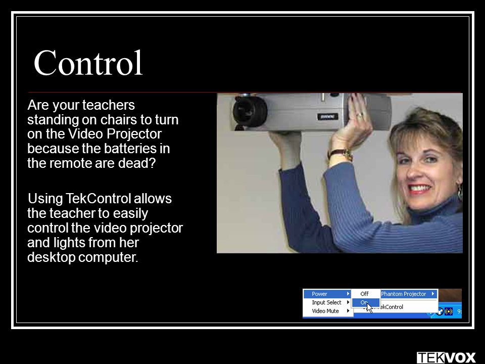 Control Are your teachers standing on chairs to turn on the Video Projector because the batteries in the remote are dead? Using TekControl allows the