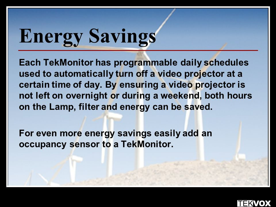 Energy Savings Each TekMonitor has programmable daily schedules used to automatically turn off a video projector at a certain time of day.