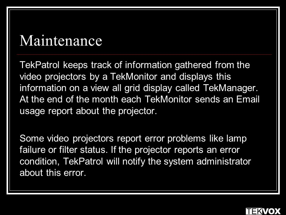 Maintenance TekPatrol keeps track of information gathered from the video projectors by a TekMonitor and displays this information on a view all grid display called TekManager.