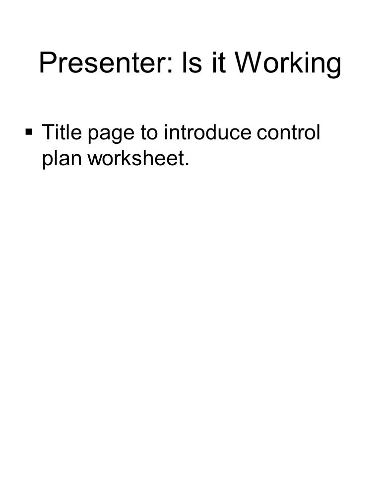 Presenter: Is it Working  Title page to introduce control plan worksheet.