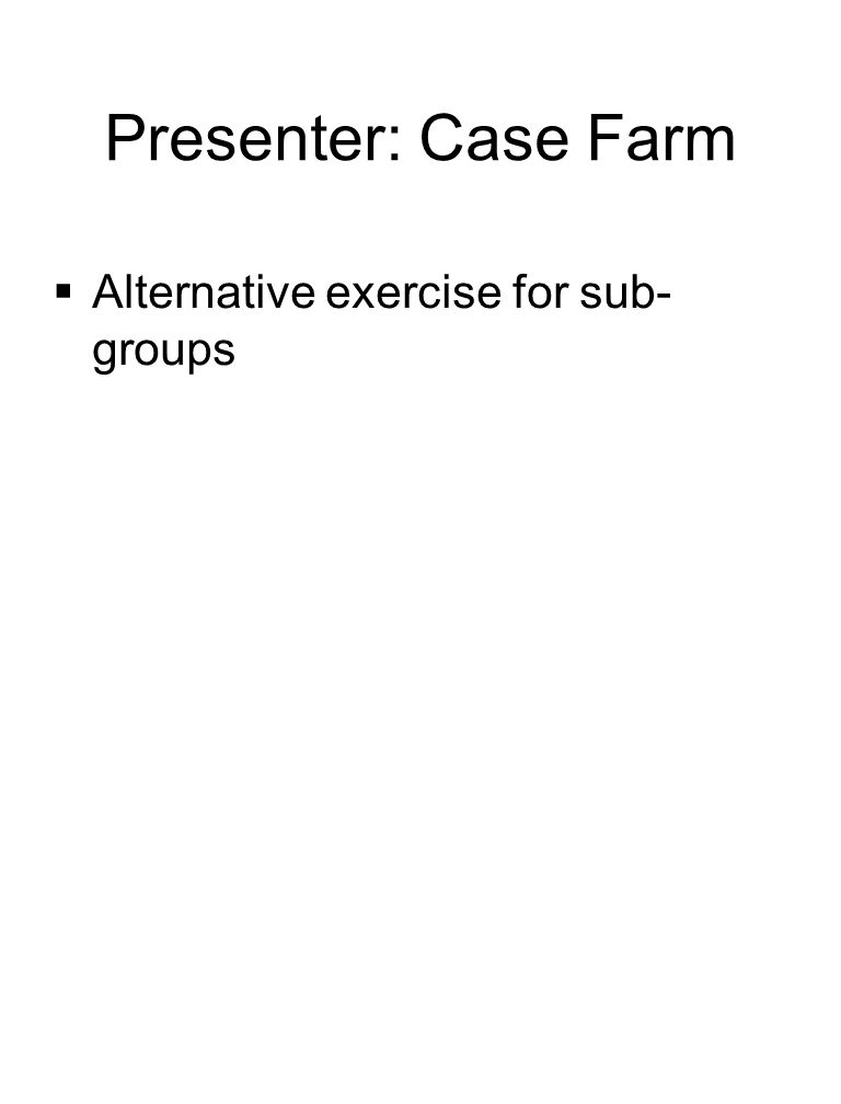 Presenter: Case Farm  Alternative exercise for sub- groups