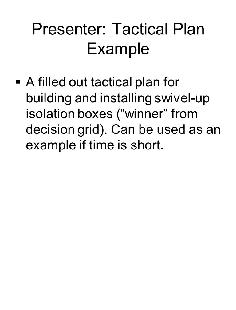 Presenter: Tactical Plan Example  A filled out tactical plan for building and installing swivel-up isolation boxes ( winner from decision grid).