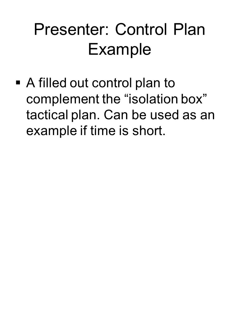 """Presenter: Control Plan Example  A filled out control plan to complement the """"isolation box"""" tactical plan. Can be used as an example if time is shor"""