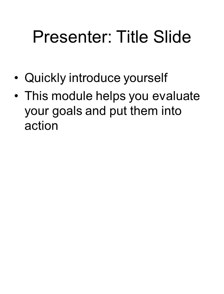 Presenter: Title Slide Quickly introduce yourself This module helps you evaluate your goals and put them into action