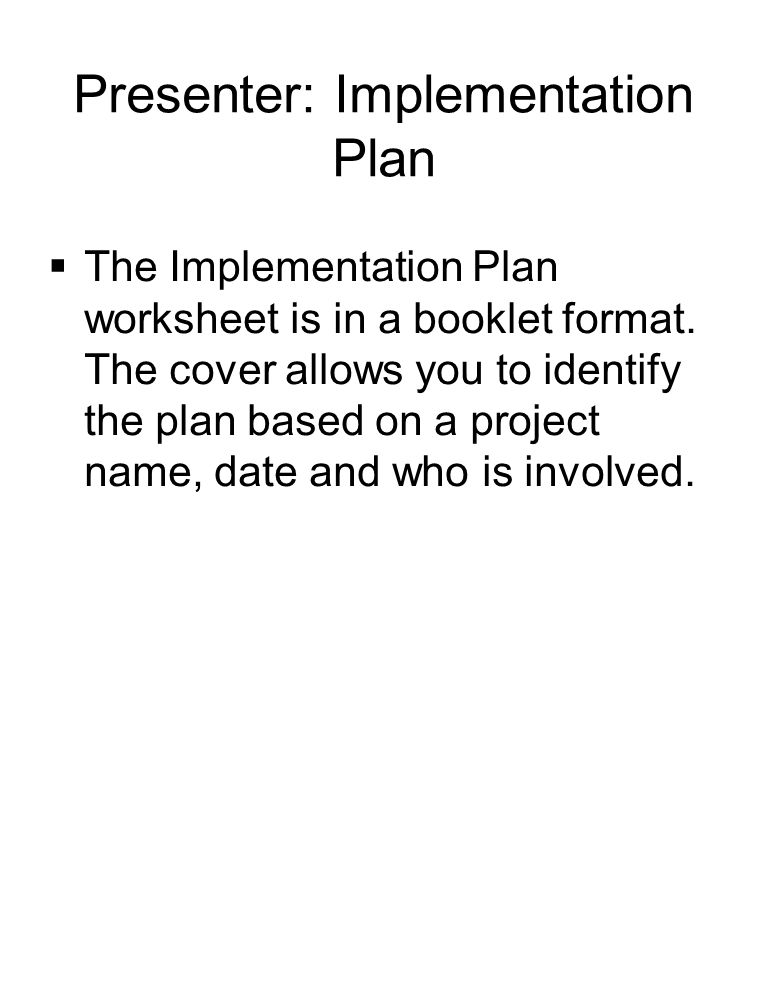 Presenter: Implementation Plan  The Implementation Plan worksheet is in a booklet format.